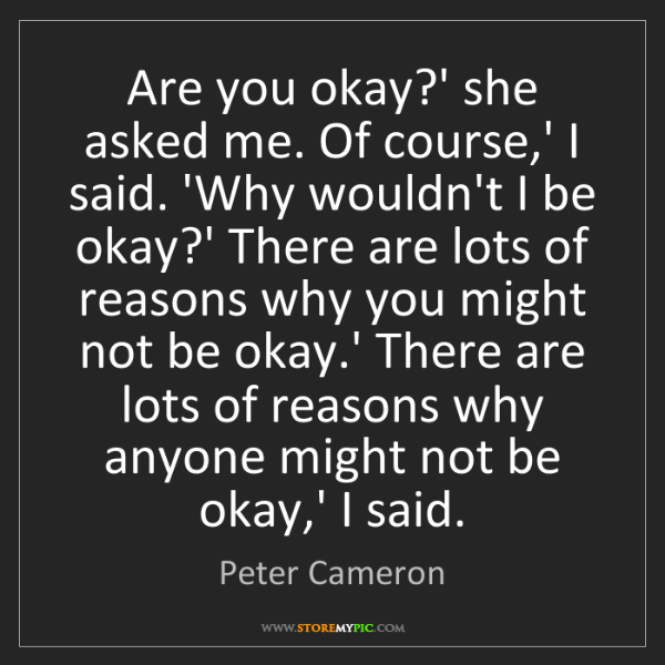 Peter Cameron: Are you okay?' she asked me. Of course,' I said. 'Why...