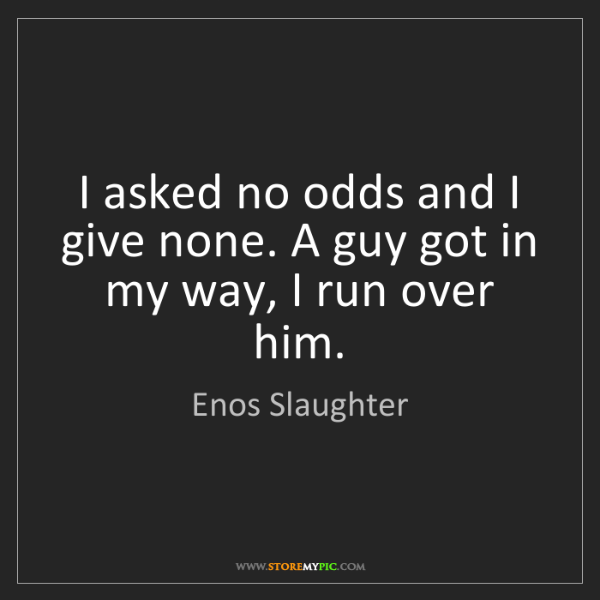 Enos Slaughter: I asked no odds and I give none. A guy got in my way,...
