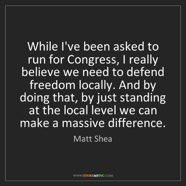 Matt Shea: While I've been asked to run for Congress, I really believe...