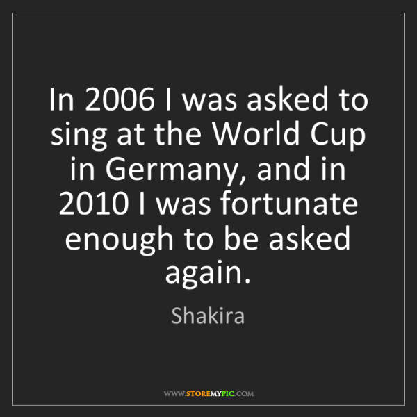 Shakira: In 2006 I was asked to sing at the World Cup in Germany,...
