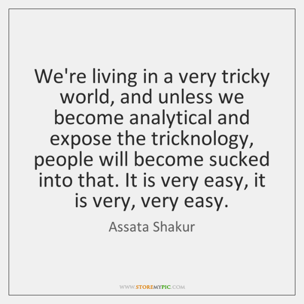 We're living in a very tricky world, and unless we become analytical ...