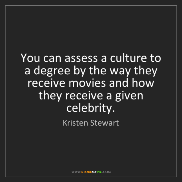Kristen Stewart: You can assess a culture to a degree by the way they...