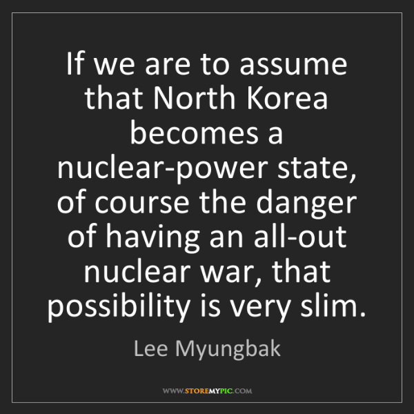 Lee Myungbak: If we are to assume that North Korea becomes a nuclear-power...