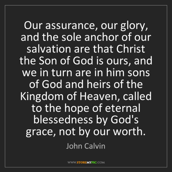 John Calvin: Our assurance, our glory, and the sole anchor of our...