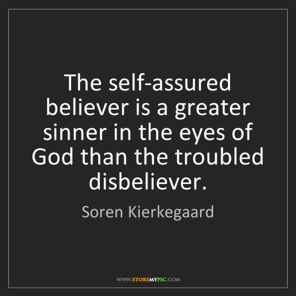 Soren Kierkegaard: The self-assured believer is a greater sinner in the...