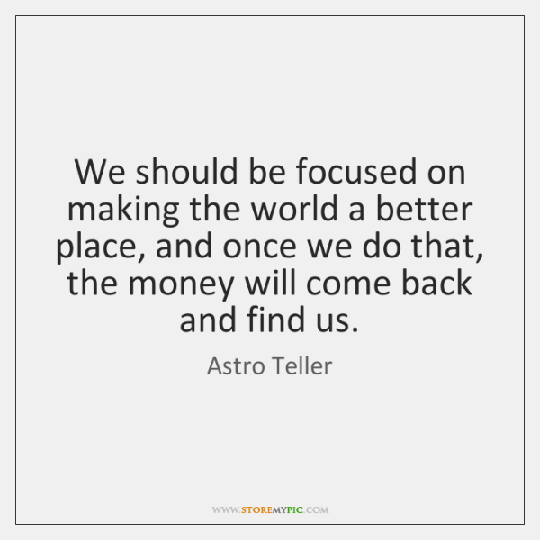 We should be focused on making the world a better place, and ...