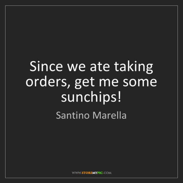 Santino Marella: Since we ate taking orders, get me some sunchips!