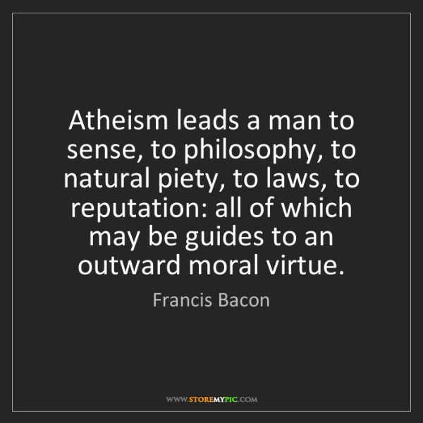Francis Bacon: Atheism leads a man to sense, to philosophy, to natural...