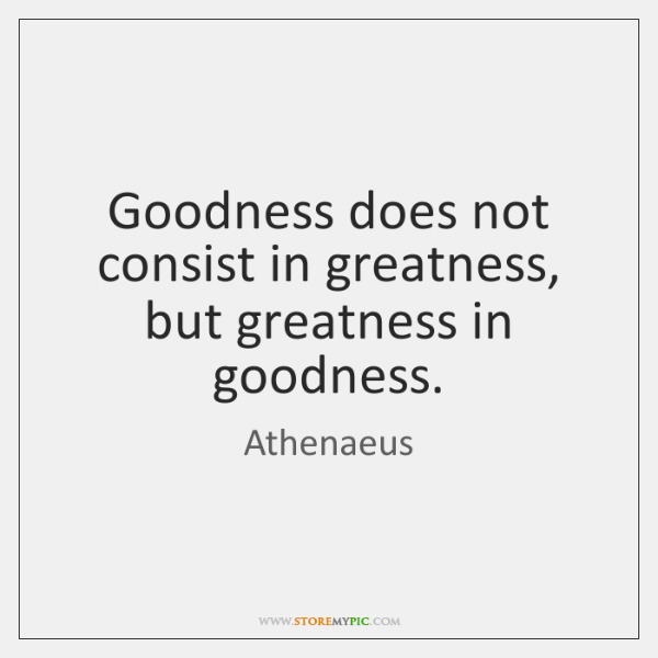 Goodness does not consist in greatness, but greatness in goodness.