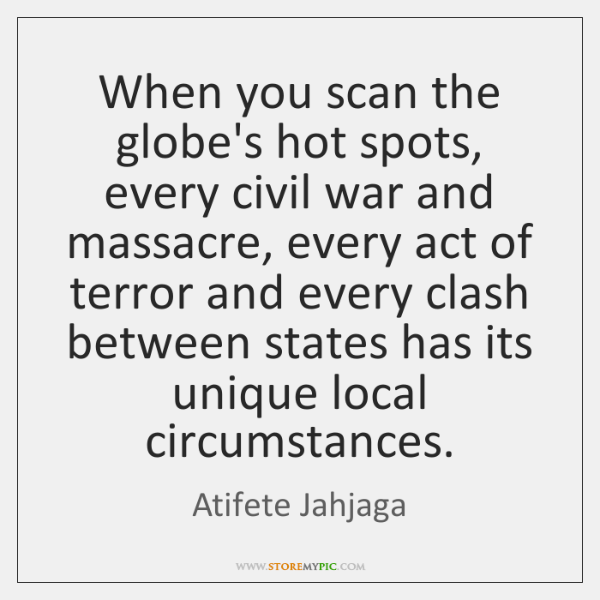 When you scan the globe's hot spots, every civil war and massacre, ...