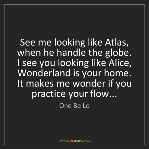 One Be Lo: See me looking like Atlas, when he handle the globe....