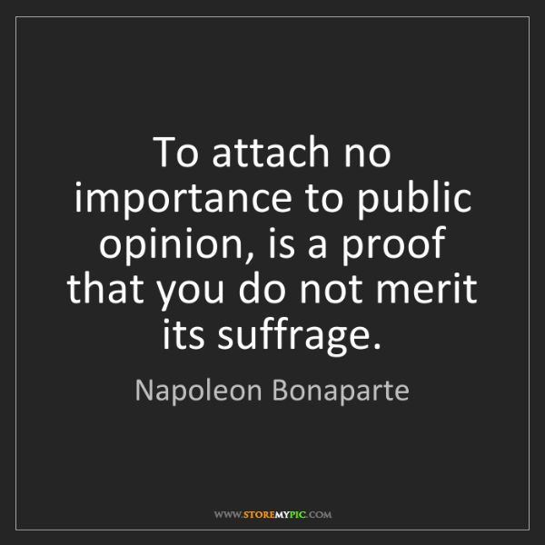 Napoleon Bonaparte: To attach no importance to public opinion, is a proof...