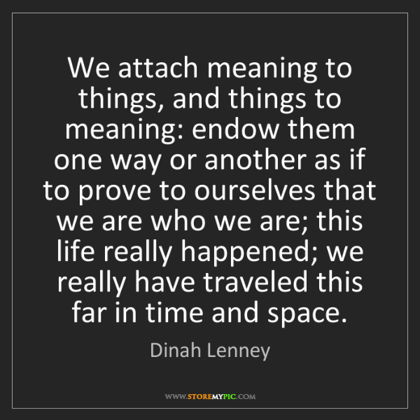 Dinah Lenney: We attach meaning to things, and things to meaning: endow...