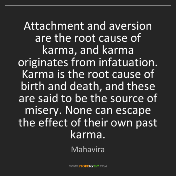 Mahavira: Attachment and aversion are the root cause of karma,...