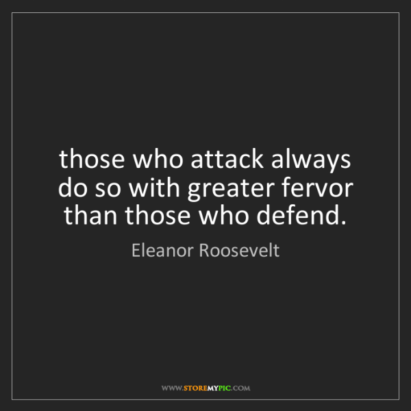 Eleanor Roosevelt: those who attack always do so with greater fervor than...