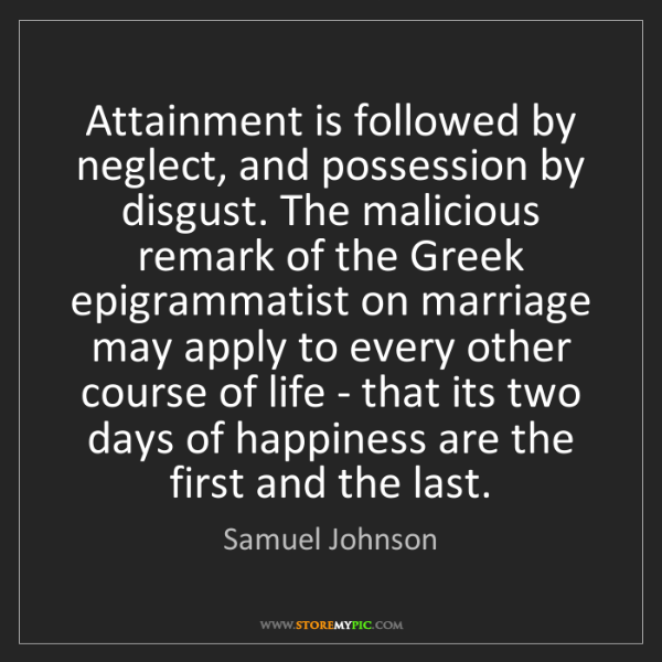 Samuel Johnson: Attainment is followed by neglect, and possession by...