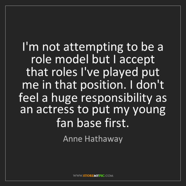 Anne Hathaway: I'm not attempting to be a role model but I accept that...