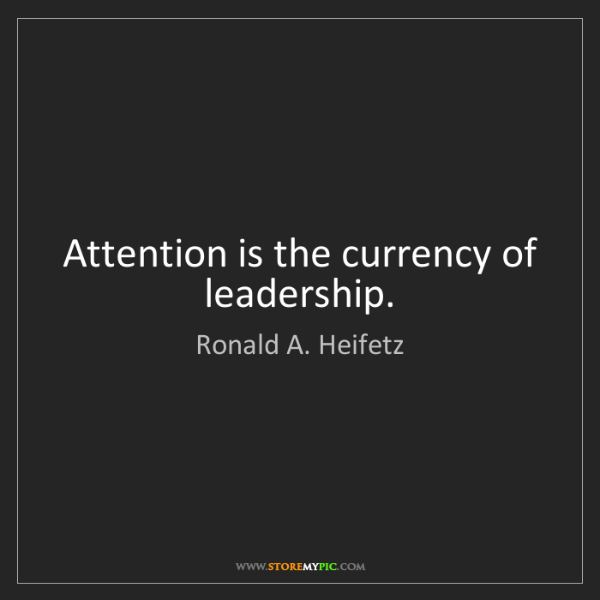 Ronald A. Heifetz: Attention is the currency of leadership.