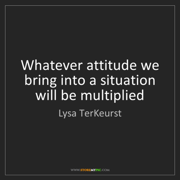 Lysa TerKeurst: Whatever attitude we bring into a situation will be multiplied
