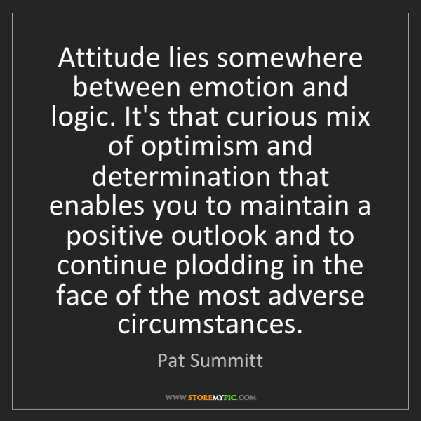 Pat Summitt: Attitude lies somewhere between emotion and logic. It's...