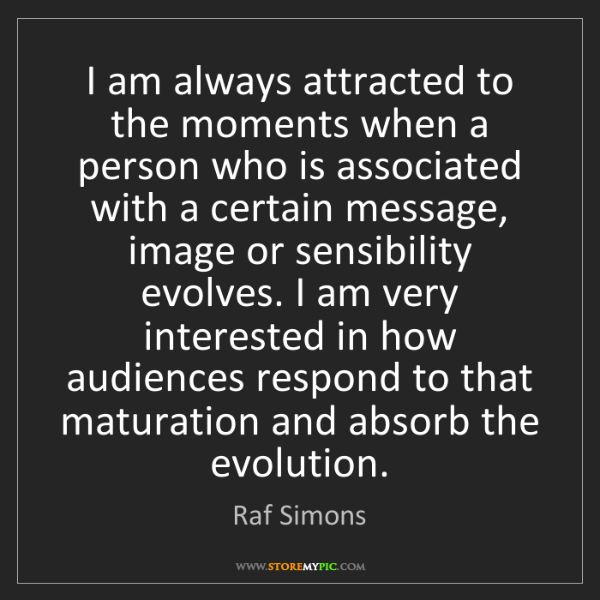 Raf Simons: I am always attracted to the moments when a person who...