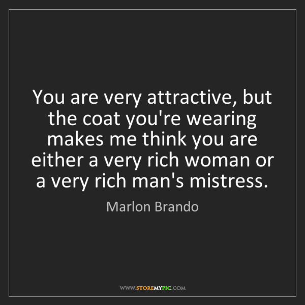 Marlon Brando: You are very attractive, but the coat you're wearing...