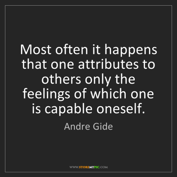 Andre Gide: Most often it happens that one attributes to others only...