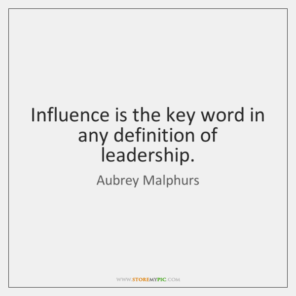 Influence is the key word in any definition of leadership.