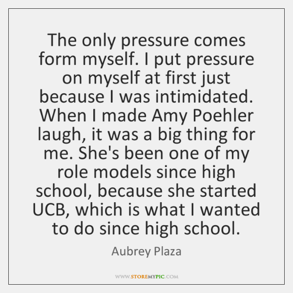 The only pressure comes form myself. I put pressure on myself at ...