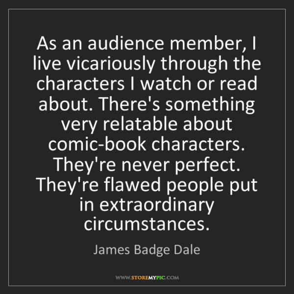 James Badge Dale: As an audience member, I live vicariously through the...