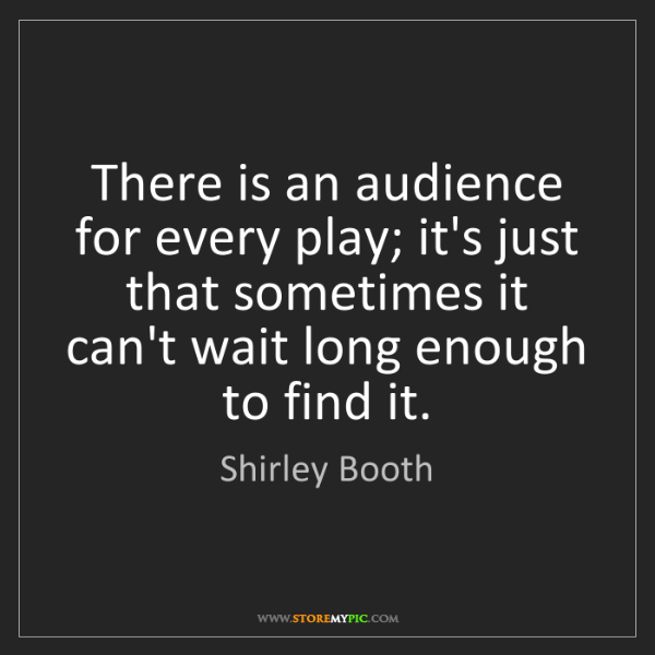 Shirley Booth: There is an audience for every play; it's just that sometimes...
