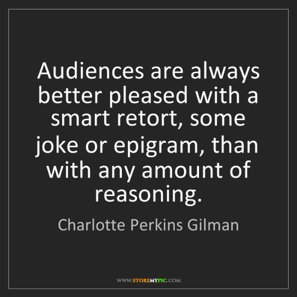 Charlotte Perkins Gilman: Audiences are always better pleased with a smart retort,...