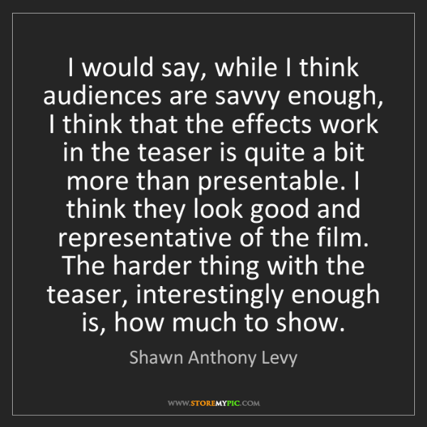 Shawn Anthony Levy: I would say, while I think audiences are savvy enough,...