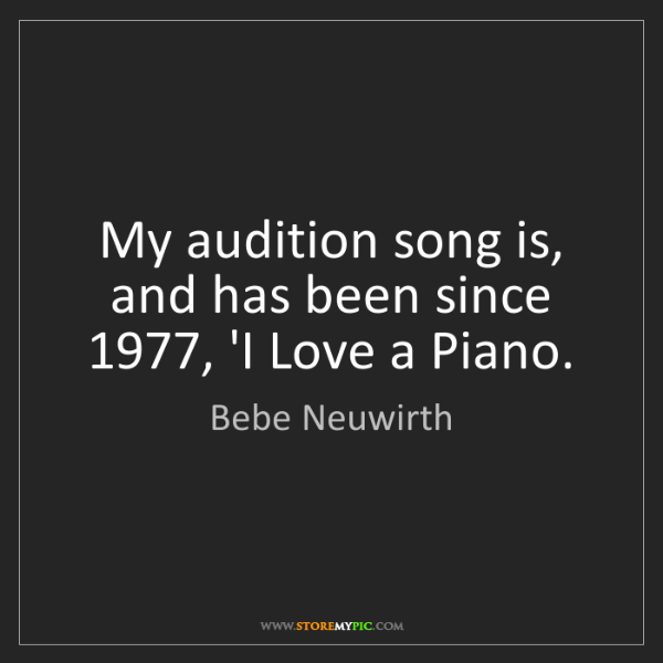 Bebe Neuwirth: My audition song is, and has been since 1977, 'I Love...