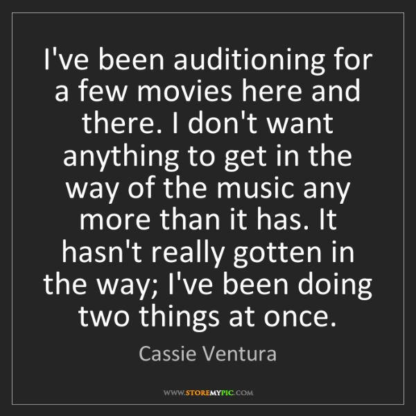 Cassie Ventura: I've been auditioning for a few movies here and there....