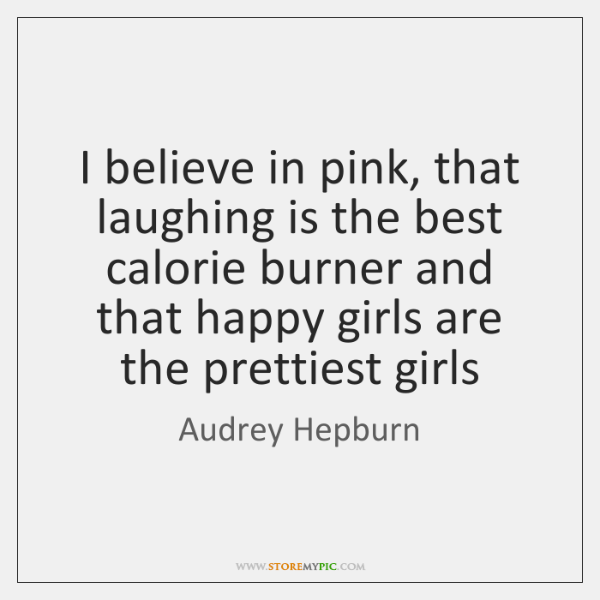 I believe in pink, that laughing is the best calorie burner and ...