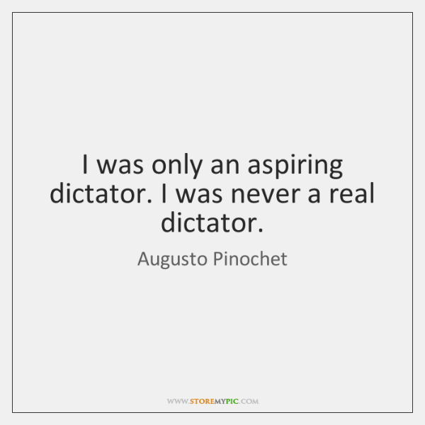 I was only an aspiring dictator. I was never a real dictator.