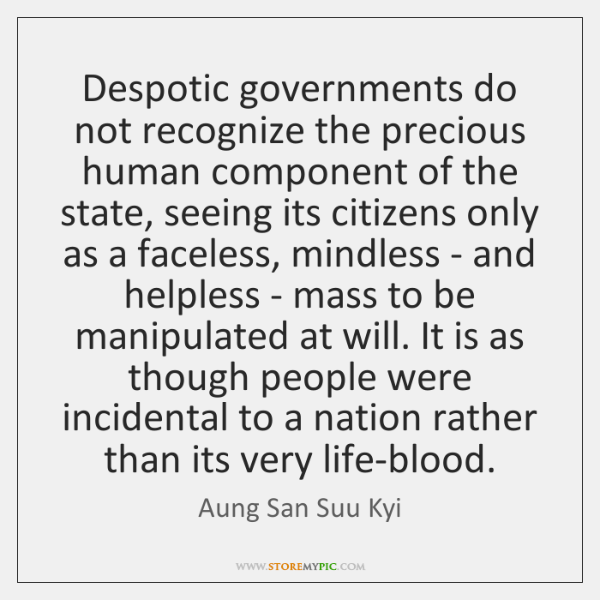 Despotic governments do not recognize the precious human component of the state, ...