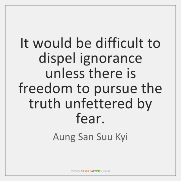 It would be difficult to dispel ignorance unless there is freedom to ...