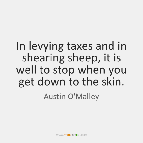 In levying taxes and in shearing sheep, it is well to stop ...