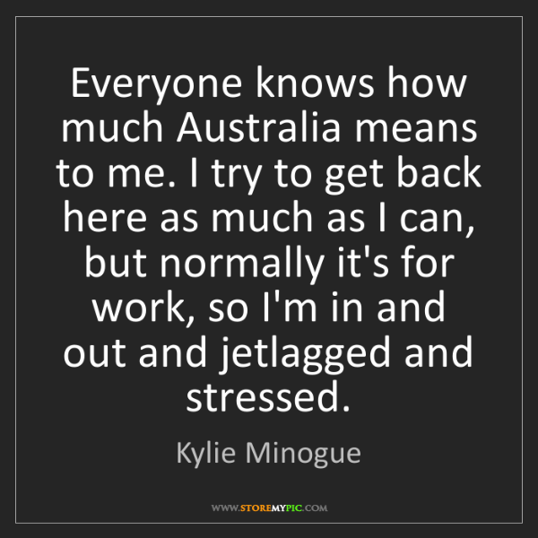 Kylie Minogue: Everyone knows how much Australia means to me. I try...