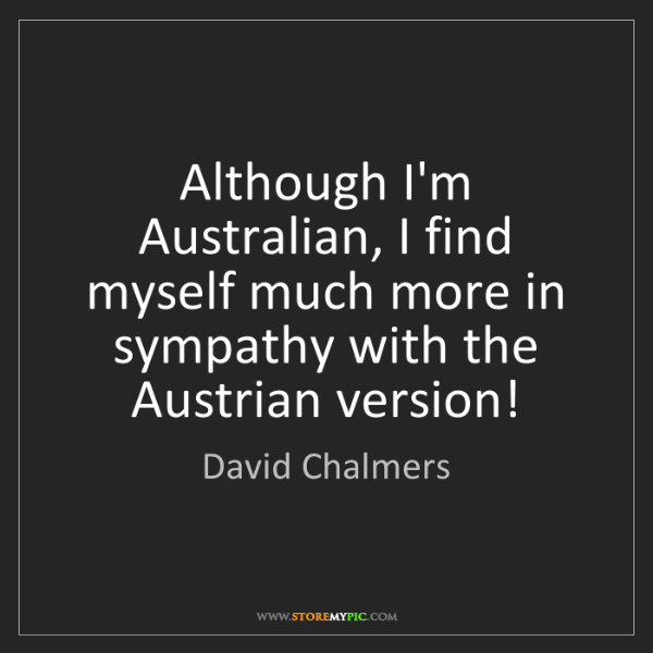 David Chalmers: Although I'm Australian, I find myself much more in sympathy...