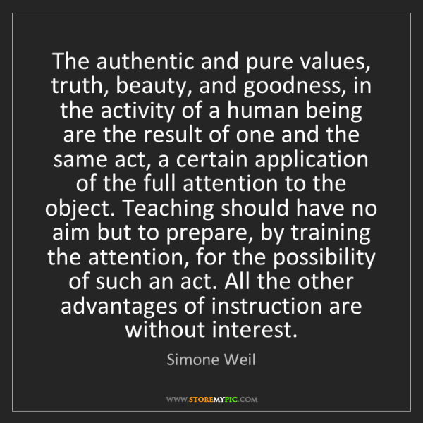 Simone Weil: The authentic and pure values, truth, beauty, and goodness,...
