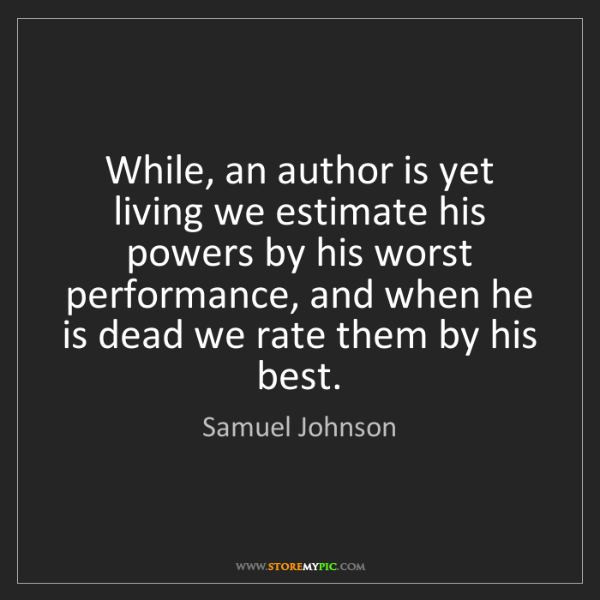 Samuel Johnson: While, an author is yet living we estimate his powers...