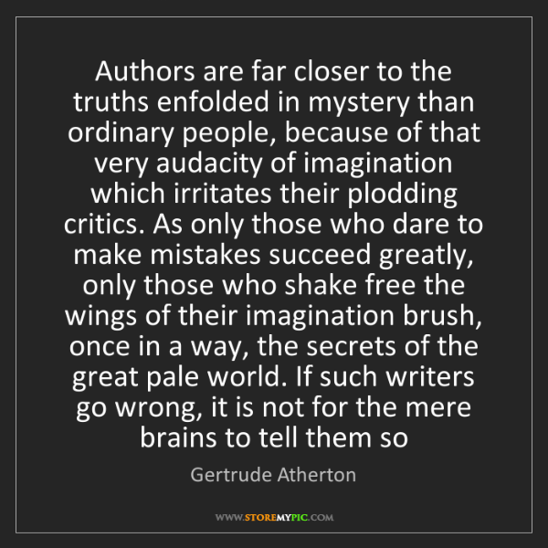 Gertrude Atherton: Authors are far closer to the truths enfolded in mystery...
