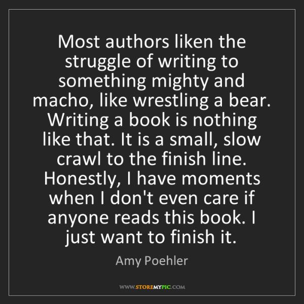 Amy Poehler: Most authors liken the struggle of writing to something...