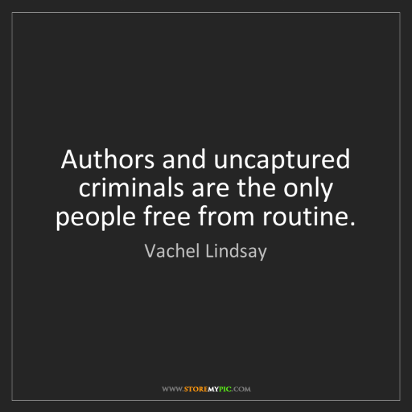 Vachel Lindsay: Authors and uncaptured criminals are the only people...
