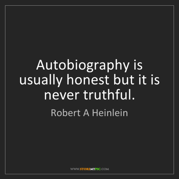 Robert A Heinlein: Autobiography is usually honest but it is never truthful.