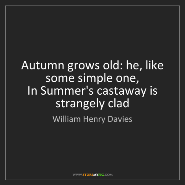 William Henry Davies: Autumn grows old: he, like some simple one,   In Summer's...