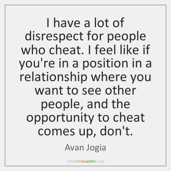 I have a lot of disrespect for people who cheat. I feel ...